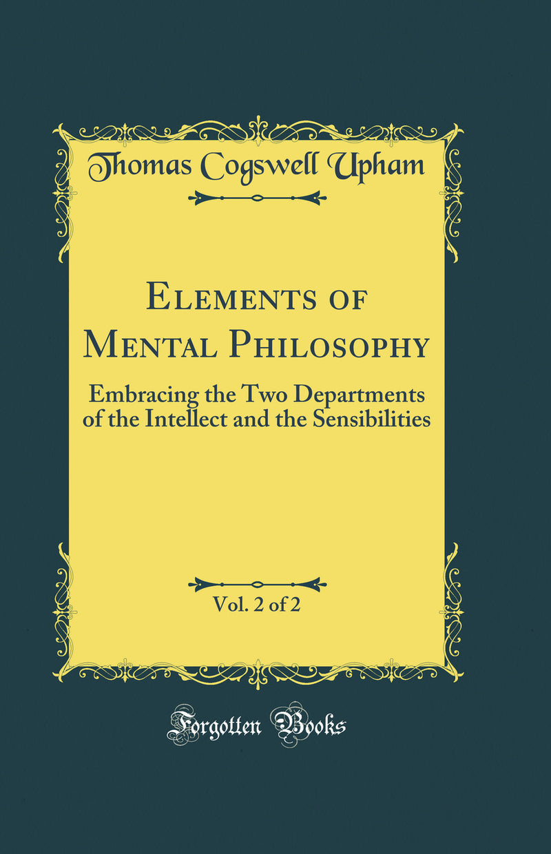 Elements of Mental Philosophy, Vol. 2 of 2: Embracing the Two Departments of the Intellect and the Sensibilities (Classic Reprint)
