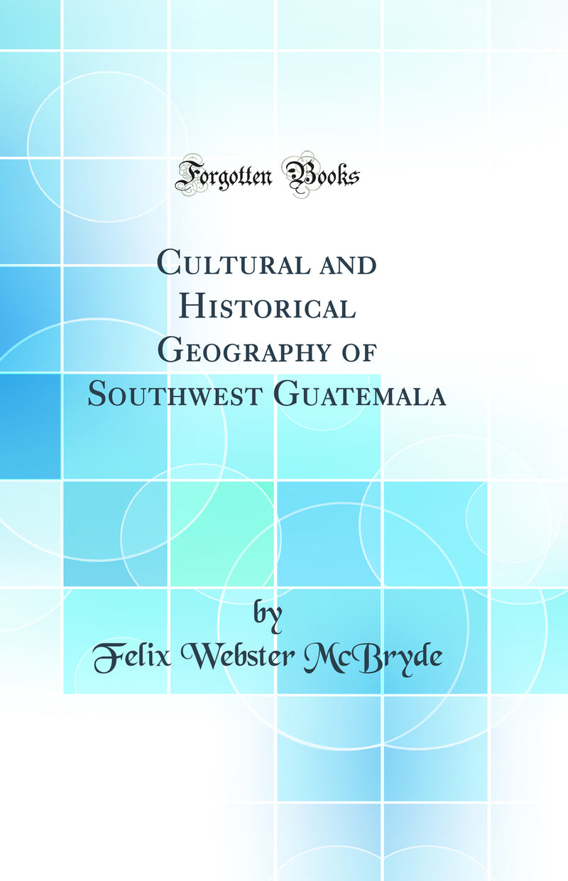 Cultural and Historical Geography of Southwest Guatemala (Classic Reprint)