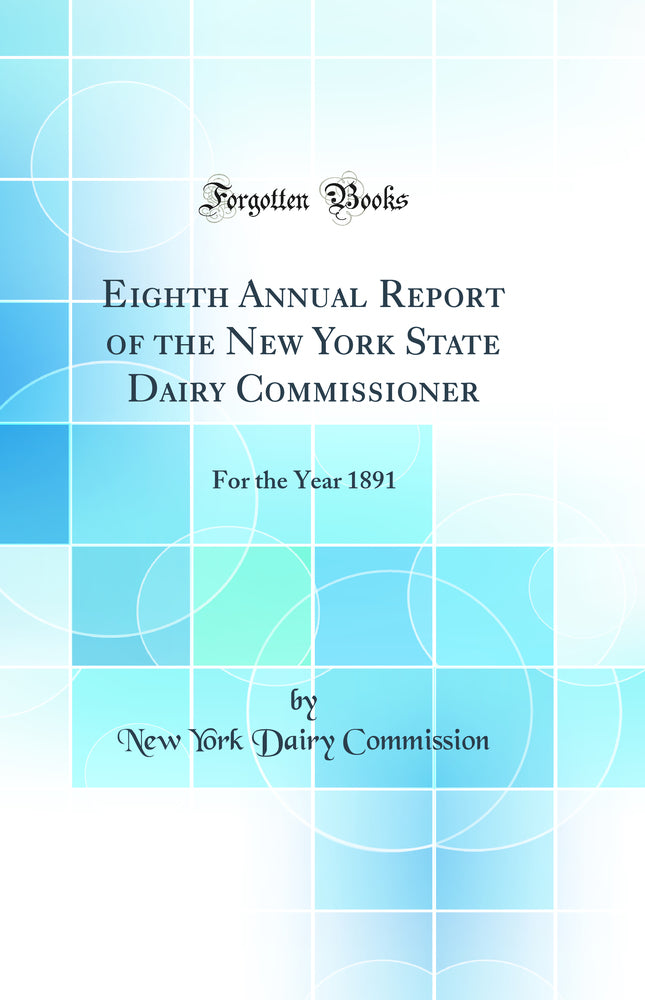 Eighth Annual Report of the New York State Dairy Commissioner: For the Year 1891 (Classic Reprint)