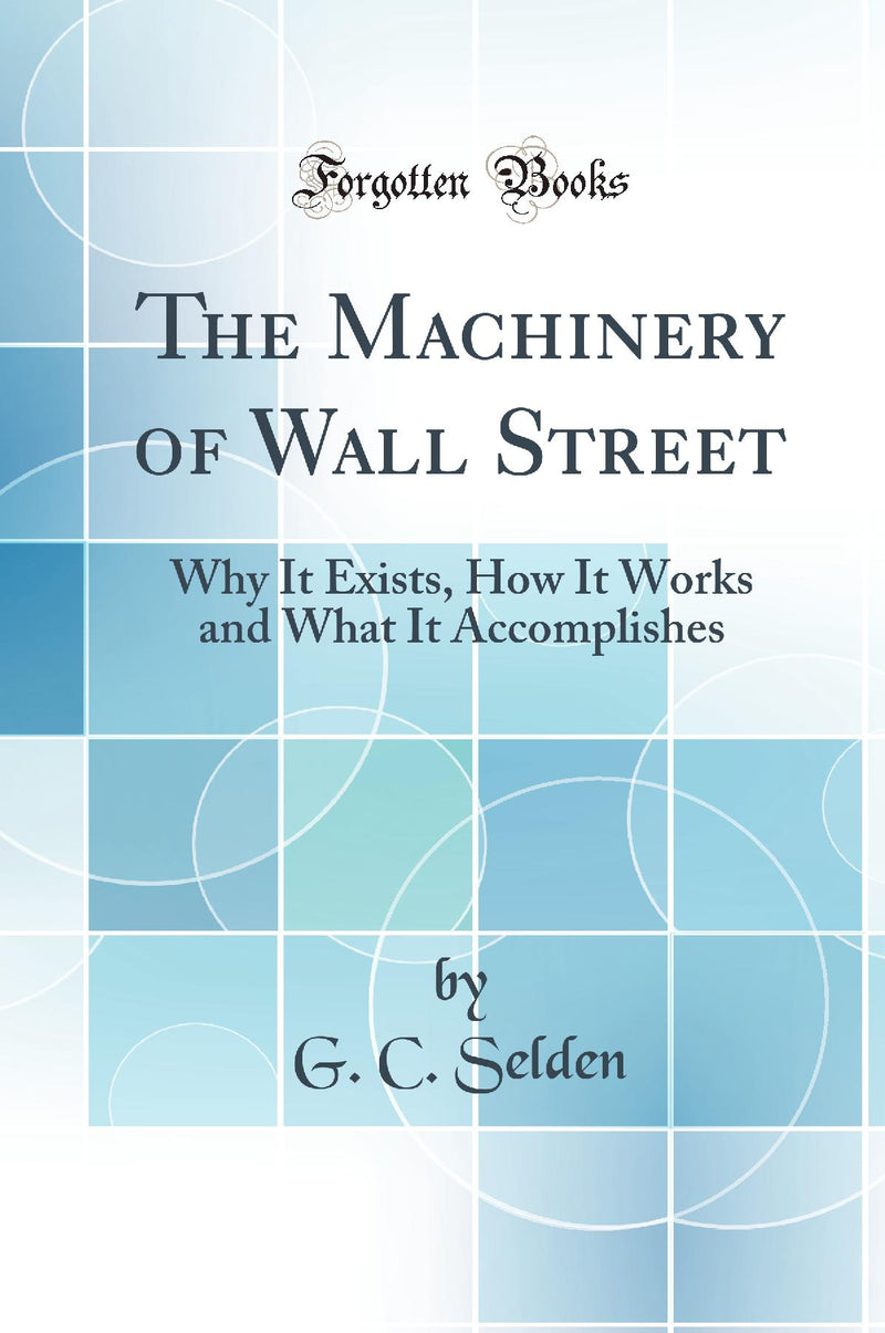 The Machinery of Wall Street: Why It Exists, How It Works and What It Accomplishes (Classic Reprint)
