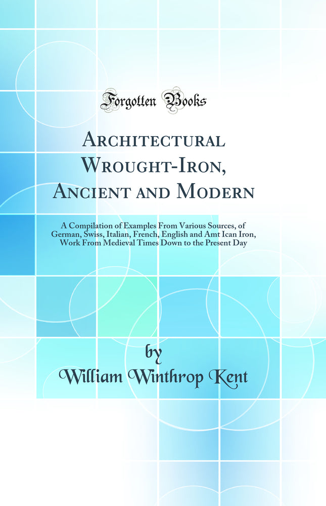 Architectural Wrought-Iron, Ancient and Modern: A Compilation of Examples From Various Sources, of German, Swiss, Italian, French, English and Amt Ican Iron, Work From Medieval Times Down to the Present Day (Classic Reprint)