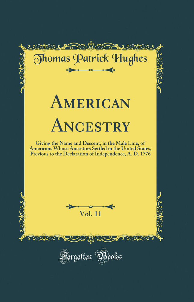 American Ancestry, Vol. 11: Giving the Name and Descent, in the Male Line, of Americans Whose Ancestors Settled in the United States, Previous to the Declaration of Independence, A. D. 1776 (Classic Reprint)