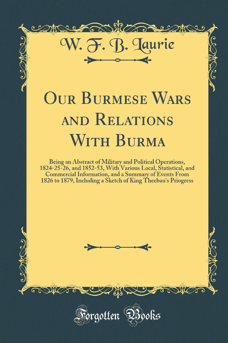Our Burmese Wars and Relations With Burma: Being an Abstract of Military and Political Operations, 1824-25-26, and 1852-53, With Various Local, Statistical, and Commercial Information, and a Summary of Events From 1826 to 1879, Including a Sketch of