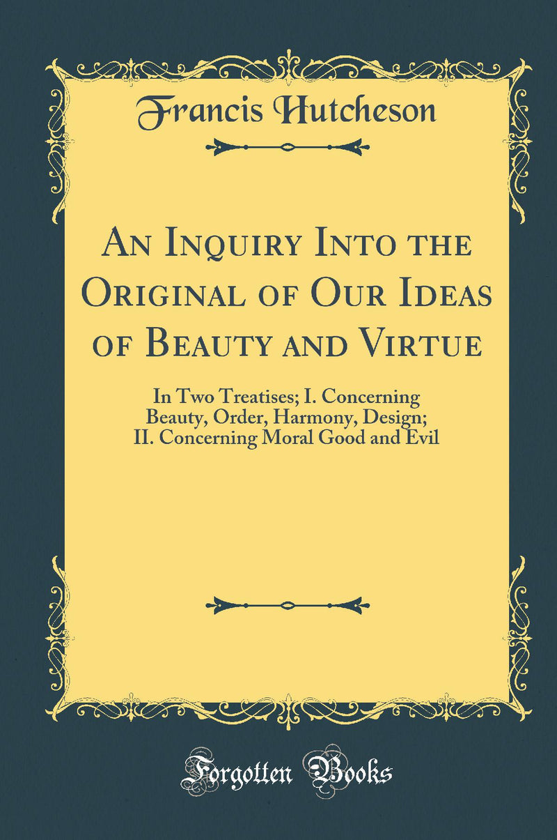 An Inquiry Into the Original of Our Ideas of Beauty and Virtue: In Two Treatises; I. Concerning Beauty, Order, Harmony, Design; II. Concerning Moral Good and Evil (Classic Reprint)
