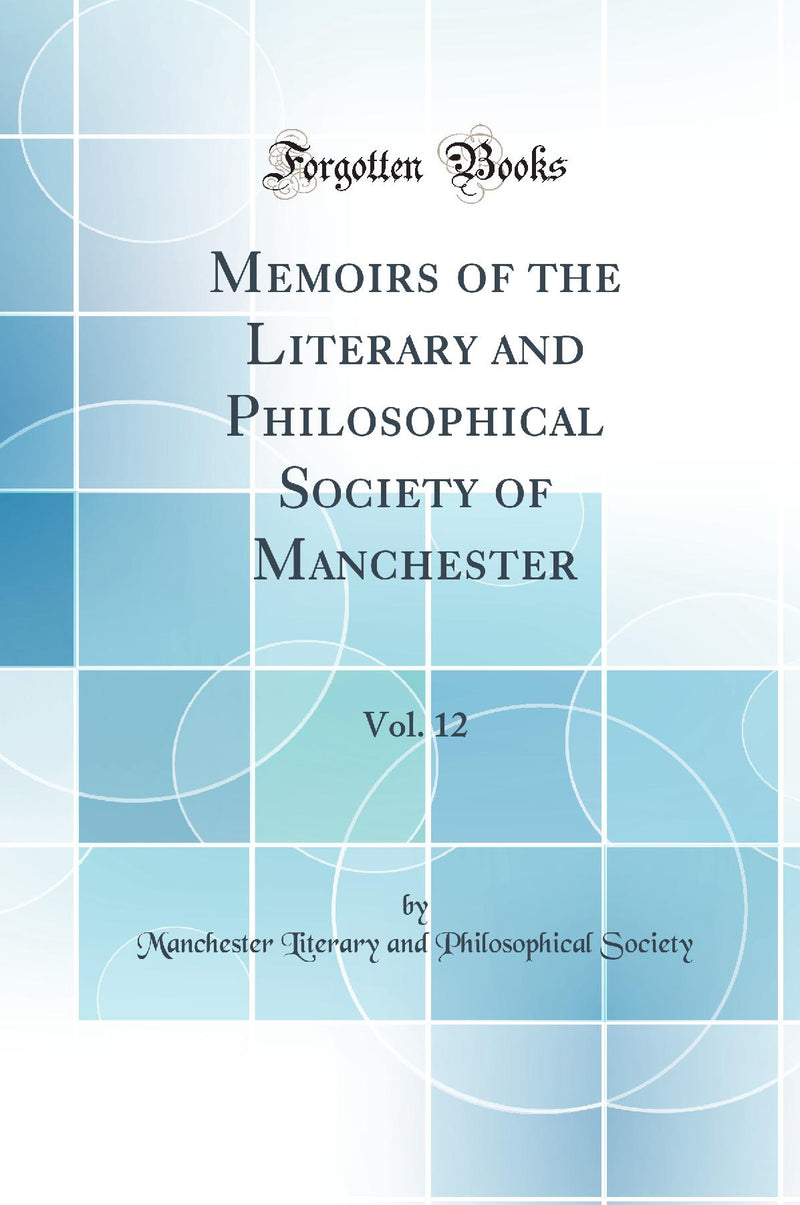 Memoirs of the Literary and Philosophical Society of Manchester, Vol. 12 (Classic Reprint)