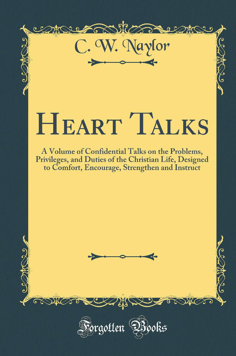 Heart Talks: A Volume of Confidential Talks on the Problems, Privileges, and Duties of the Christian Life, Designed to Comfort, Encourage, Strengthen and Instruct (Classic Reprint)