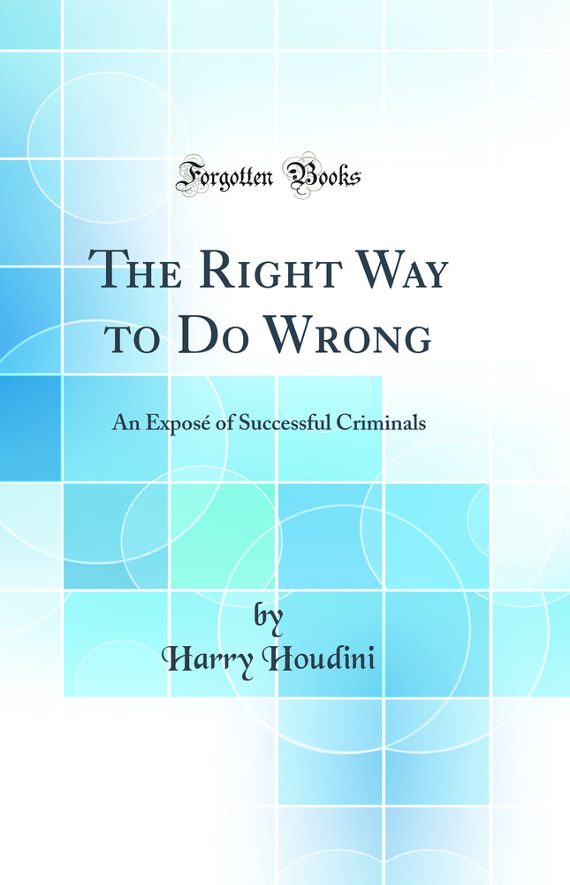 The Right Way to Do Wrong: An Exposé of Successful Criminals (Classic Reprint)