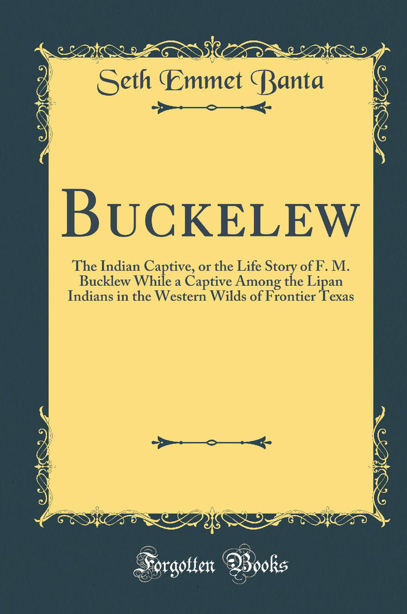 Buckelew: The Indian Captive, or the Life Story of F. M. Bucklew While a Captive Among the Lipan Indians in the Western Wilds of Frontier Texas (Classic Reprint)