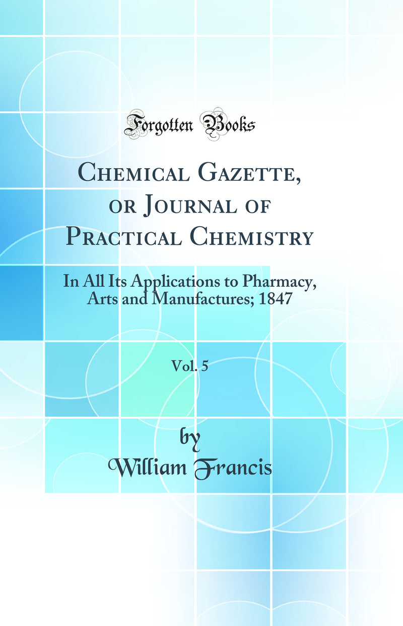 Chemical Gazette, or Journal of Practical Chemistry, Vol. 5: In All Its Applications to Pharmacy, Arts and Manufactures; 1847 (Classic Reprint)