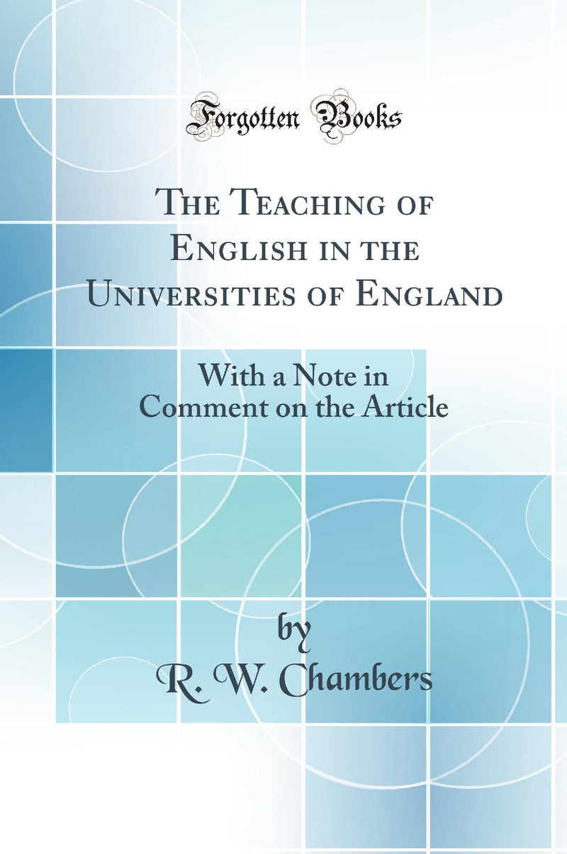 The Teaching of English in the Universities of England: With a Note in Comment on the Article (Classic Reprint)