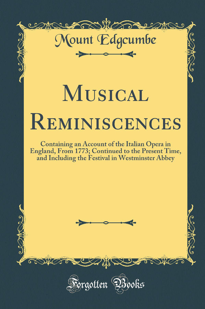 Musical Reminiscences: Containing an Account of the Italian Opera in England, From 1773; Continued to the Present Time, and Including the Festival in Westminster Abbey (Classic Reprint)