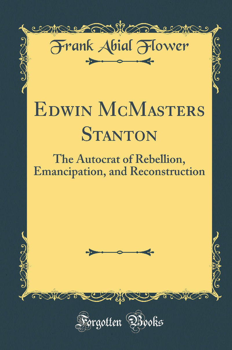 Edwin McMasters Stanton: The Autocrat of Rebellion, Emancipation, and Reconstruction (Classic Reprint)