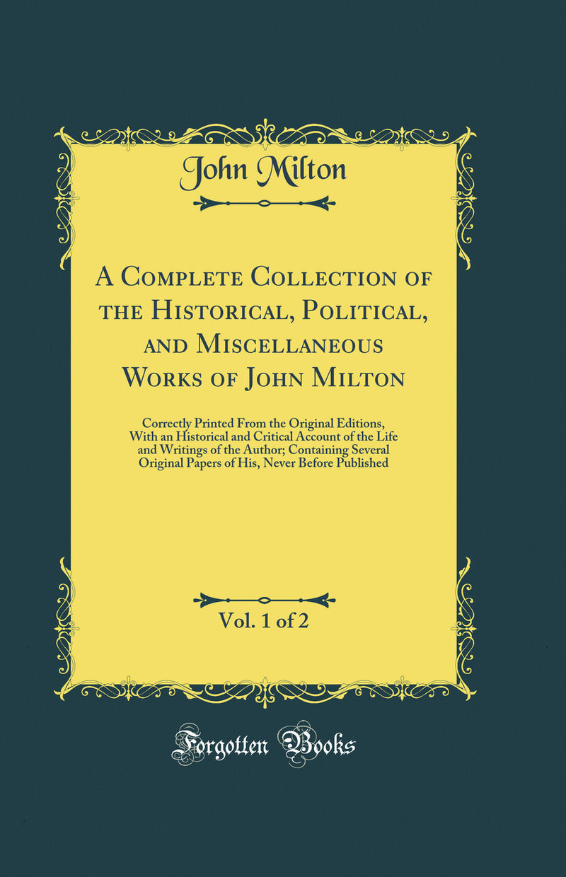 A Complete Collection of the Historical, Political, and Miscellaneous Works of John Milton, Vol. 1 of 2: Correctly Printed From the Original Editions, With an Historical and Critical Account of the Life and Writings of the Author; Containing Several Origi