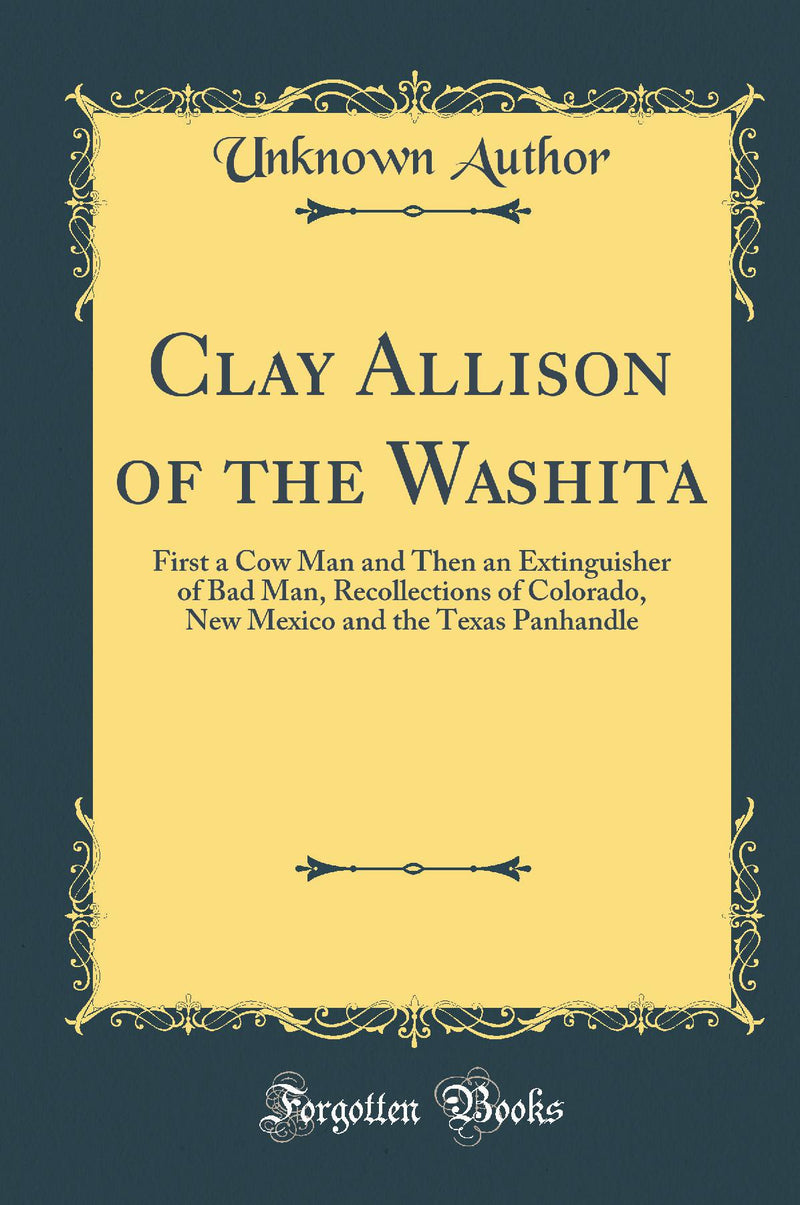 Clay Allison of the Washita: First a Cow Man and Then an Extinguisher of Bad Man, Recollections of Colorado, New Mexico and the Texas Panhandle (Classic Reprint)