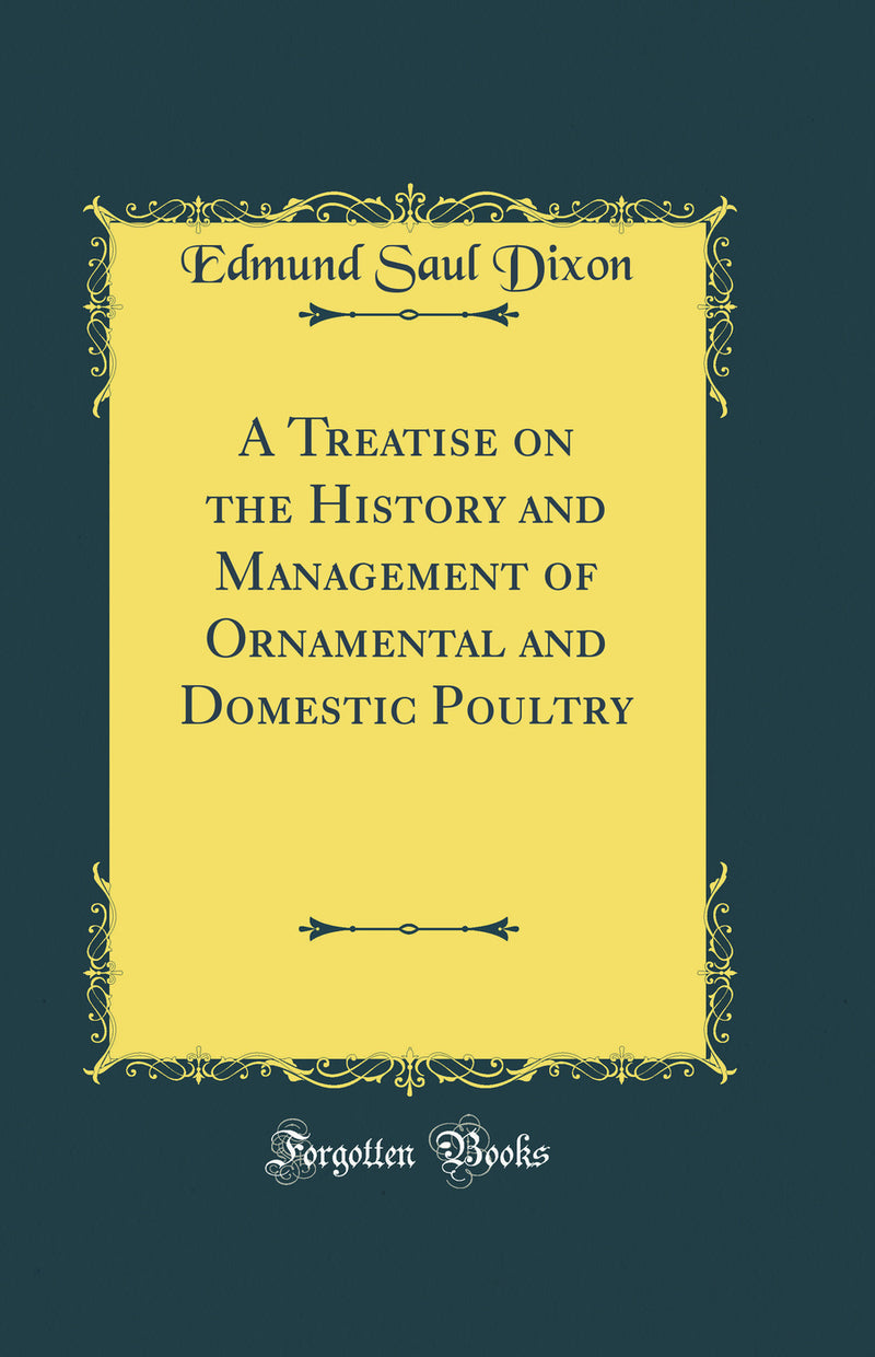 A Treatise on the History and Management of Ornamental and Domestic Poultry (Classic Reprint)