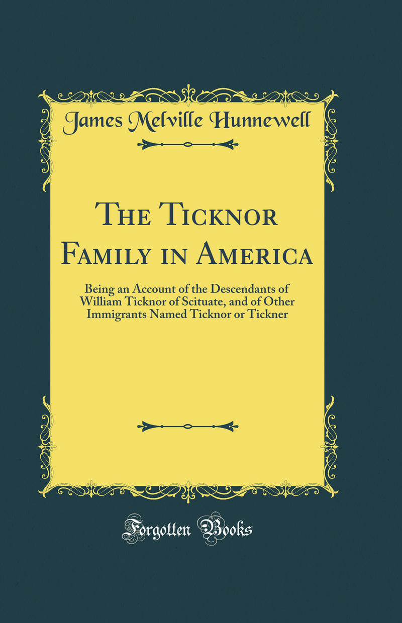 The Ticknor Family in America: Being an Account of the Descendants of William Ticknor of Scituate, and of Other Immigrants Named Ticknor or Tickner (Classic Reprint)