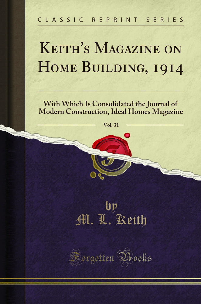 Keith's Magazine on Home Building, 1914, Vol. 31: With Which Is Consolidated the Journal of Modern Construction, Ideal Homes Magazine (Classic Reprint)