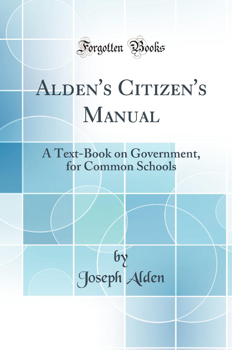 Alden's Citizen's Manual: A Text-Book on Government, for Common Schools (Classic Reprint)