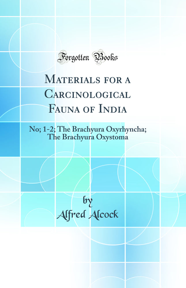 Materials for a Carcinological Fauna of India: No; 1-2; The Brachyura Oxyrhyncha; The Brachyura Oxystoma (Classic Reprint)