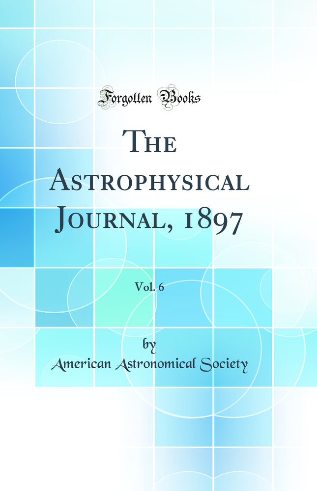 The Astrophysical Journal, 1897, Vol. 6 (Classic Reprint)