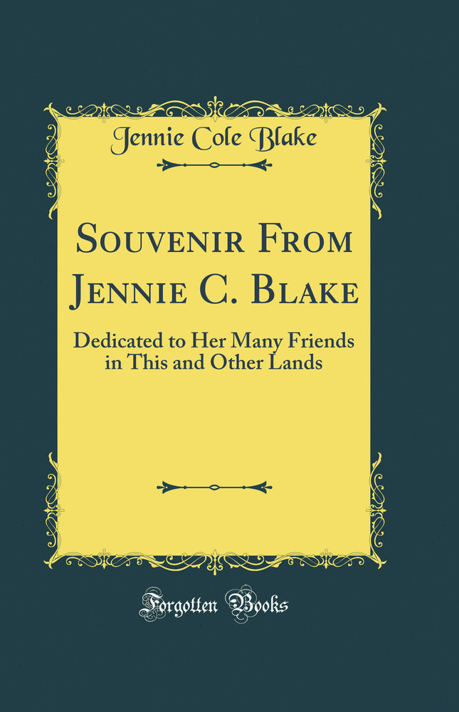 Souvenir From Jennie C. Blake: Dedicated to Her Many Friends in This and Other Lands (Classic Reprint)