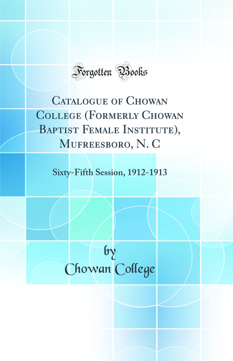 Catalogue of Chowan College (Formerly Chowan Baptist Female Institute), Mufreesboro, N. C: Sixty-Fifth Session, 1912-1913 (Classic Reprint)