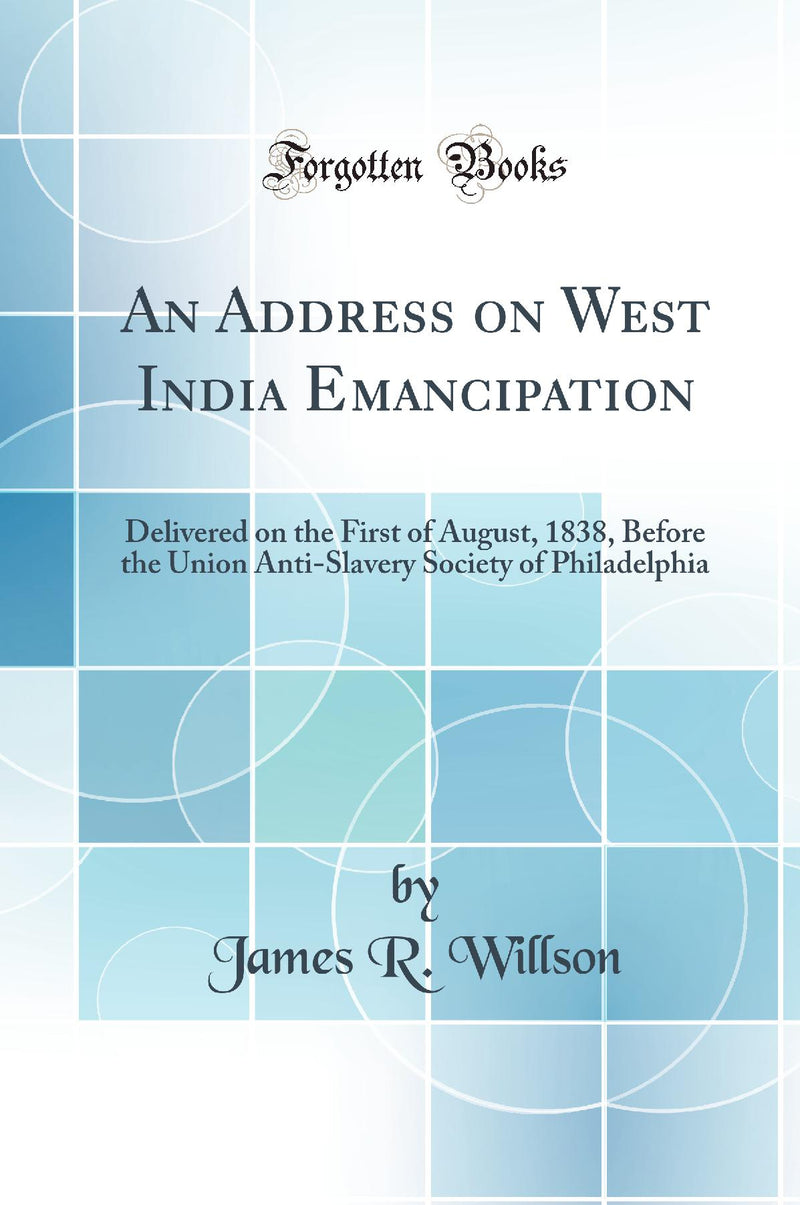 An Address on West India Emancipation: Delivered on the First of August, 1838, Before the Union Anti-Slavery Society of Philadelphia (Classic Reprint)