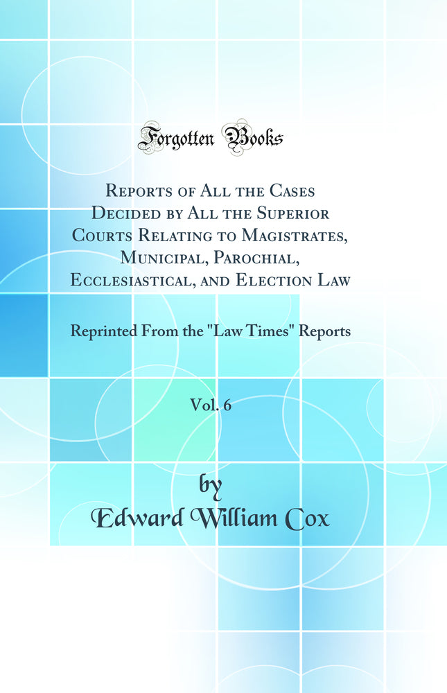 "Reports of All the Cases Decided by All the Superior Courts Relating to Magistrates, Municipal, Parochial, Ecclesiastical, and Election Law, Vol. 6: Reprinted From the ""Law Times"" Reports (Classic Reprint)"