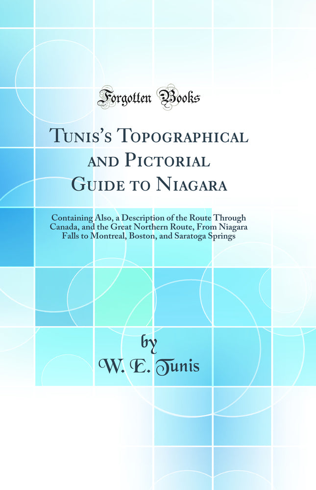 Tunis's Topographical and Pictorial Guide to Niagara: Containing Also, a Description of the Route Through Canada, and the Great Northern Route, From Niagara Falls to Montreal, Boston, and Saratoga Springs (Classic Reprint)