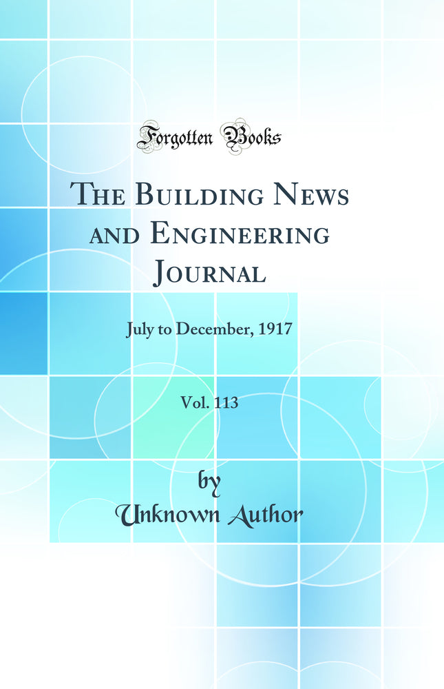 The Building News and Engineering Journal, Vol. 113: July to December, 1917 (Classic Reprint)