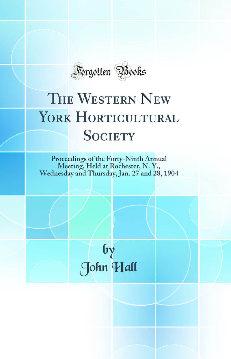 The Western New York Horticultural Society: Proceedings of the Forty-Ninth Annual Meeting, Held at Rochester, N. Y., Wednesday and Thursday, Jan. 27 and 28, 1904 (Classic Reprint)