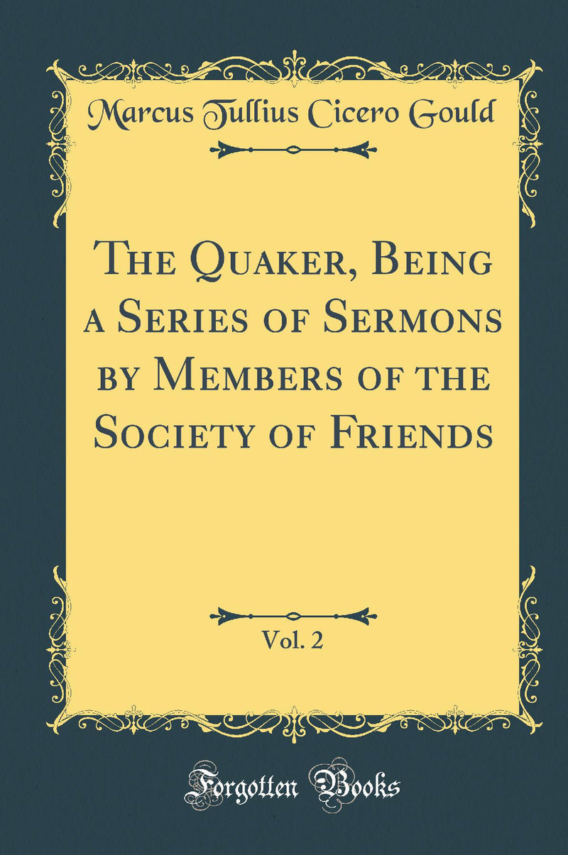 The Quaker, Being a Series of Sermons by Members of the Society of Friends, Vol. 2 (Classic Reprint)