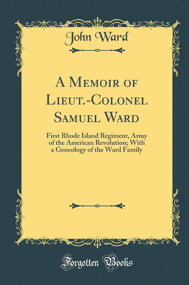 A Memoir of Lieut.-Colonel Samuel Ward: First Rhode Island Regiment, Army of the American Revolution; With a Geneology of the Ward Family (Classic Reprint)