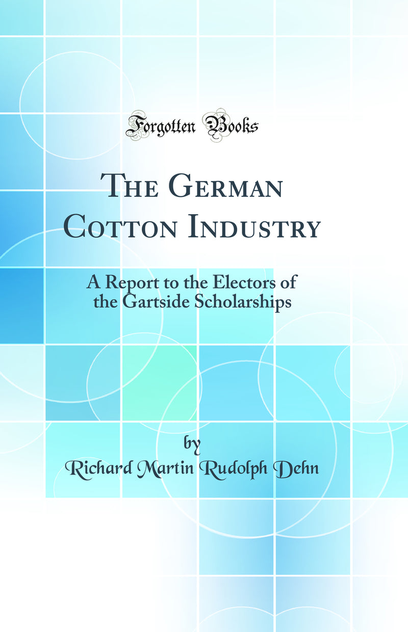 The German Cotton Industry: A Report to the Electors of the Gartside Scholarships (Classic Reprint)
