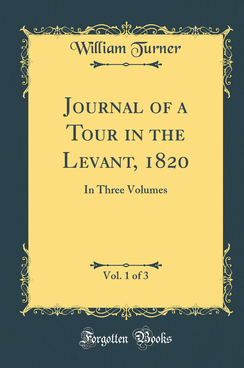 Journal of a Tour in the Levant, 1820, Vol. 1 of 3: In Three Volumes (Classic Reprint)
