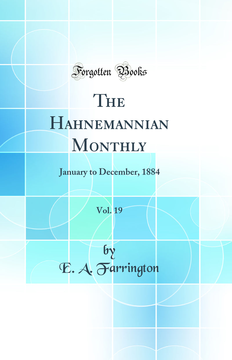 The Hahnemannian Monthly, Vol. 19: January to December, 1884 (Classic Reprint)