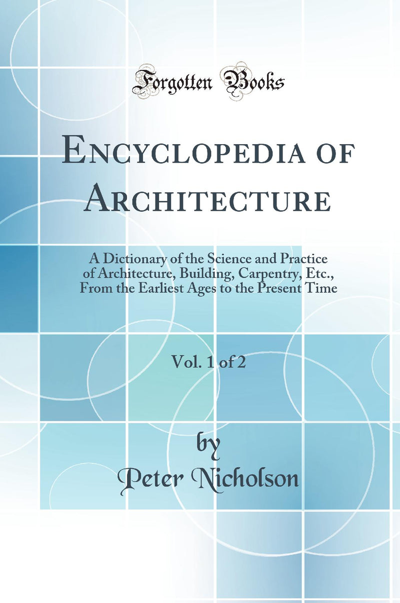 Encyclopedia of Architecture, Vol. 1 of 2: A Dictionary of the Science and Practice of Architecture, Building, Carpentry, Etc., From the Earliest Ages to the Present Time (Classic Reprint)