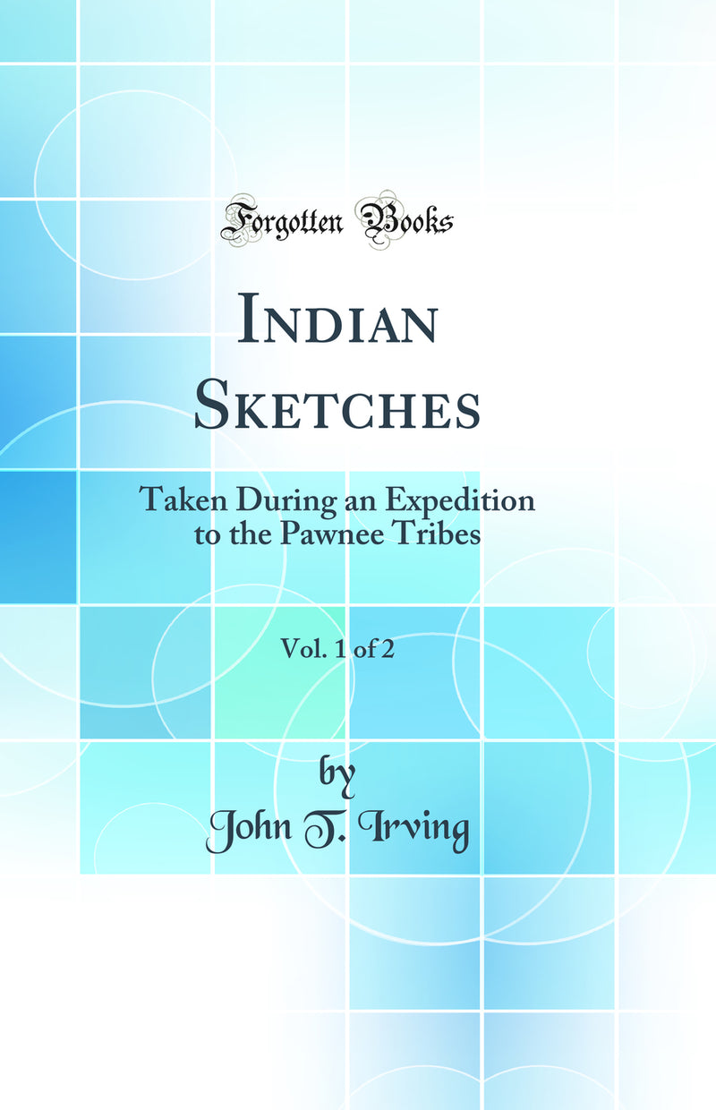 Indian Sketches, Vol. 1 of 2: Taken During an Expedition to the Pawnee Tribes (Classic Reprint)