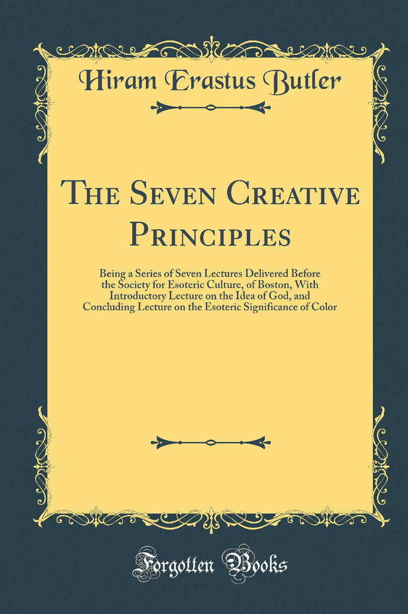 The Seven Creative Principles: Being a Series of Seven Lectures Delivered Before the Society for Esoteric Culture, of Boston, With Introductory Lecture on the Idea of God, and Concluding Lecture on the Esoteric Significance of Color (Classic Reprint)