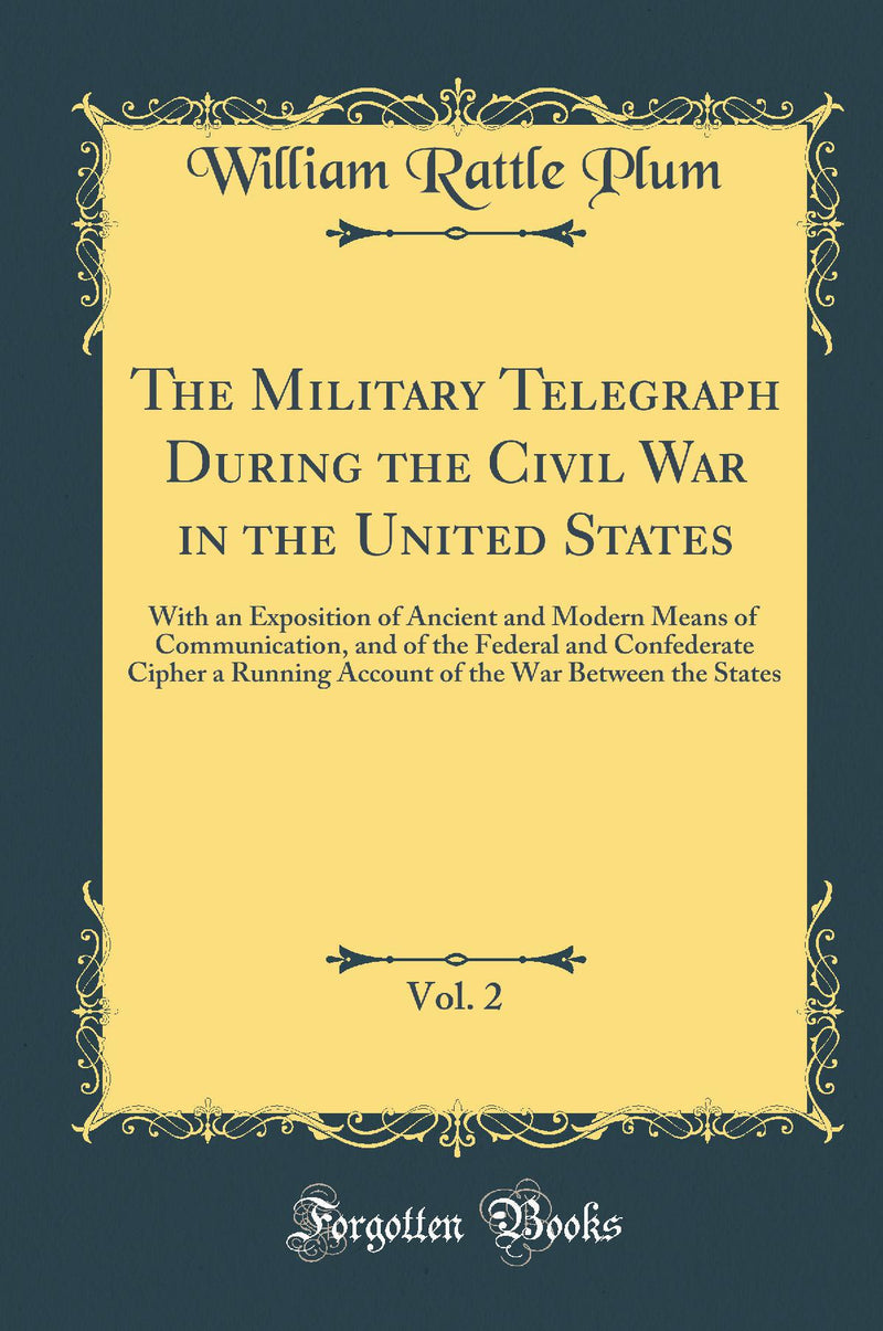 The Military Telegraph During the Civil War in the United States, Vol. 2: With an Exposition of Ancient and Modern Means of Communication, and of the Federal and Confederate Cipher a Running Account of the War Between the States (Classic Reprint)
