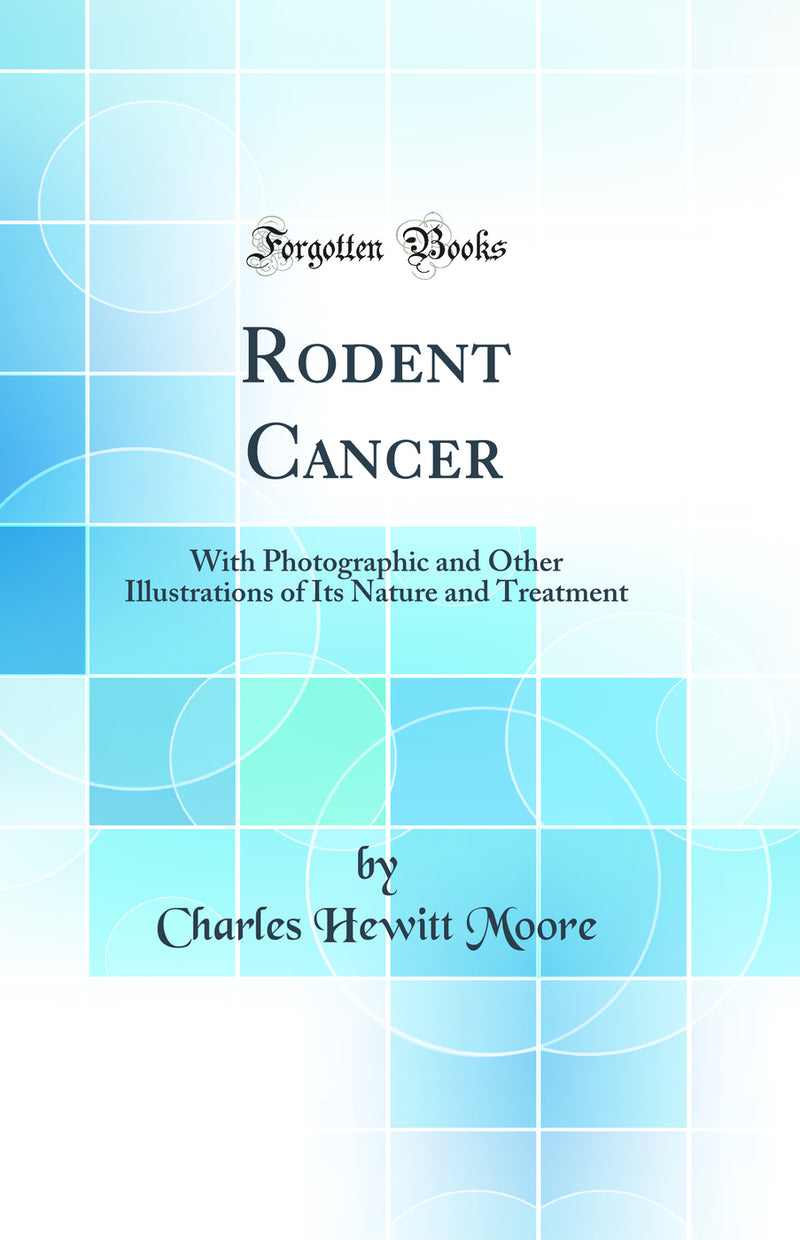 Rodent Cancer: With Photographic and Other Illustrations of Its Nature and Treatment (Classic Reprint)
