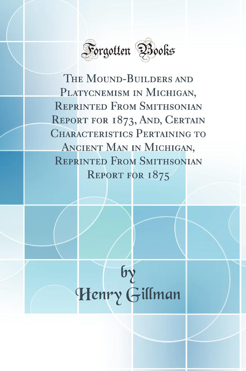The Mound-Builders and Platycnemism in Michigan, Reprinted From Smithsonian Report for 1873, And, Certain Characteristics Pertaining to Ancient Man in Michigan, Reprinted From Smithsonian Report for 1875 (Classic Reprint)