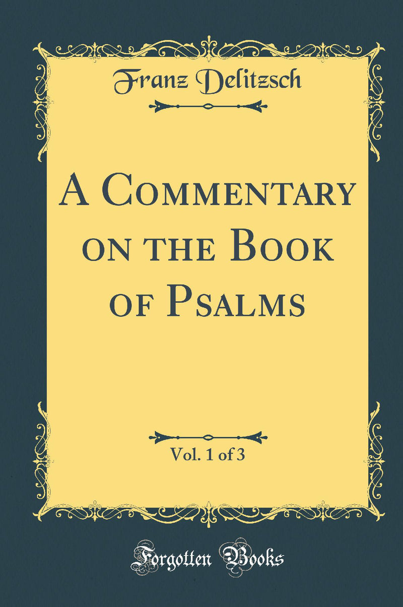 A Commentary on the Book of Psalms, Vol. 1 of 3 (Classic Reprint)