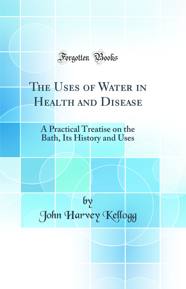 The Uses of Water in Health and Disease: A Practical Treatise on the Bath, Its History and Uses (Classic Reprint)