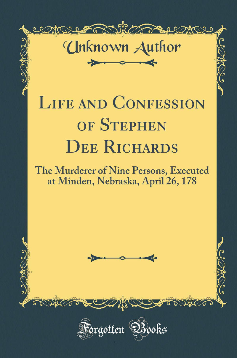 Life and Confession of Stephen Dee Richards: The Murderer of Nine Persons, Executed at Minden, Nebraska, April 26, 178 (Classic Reprint)