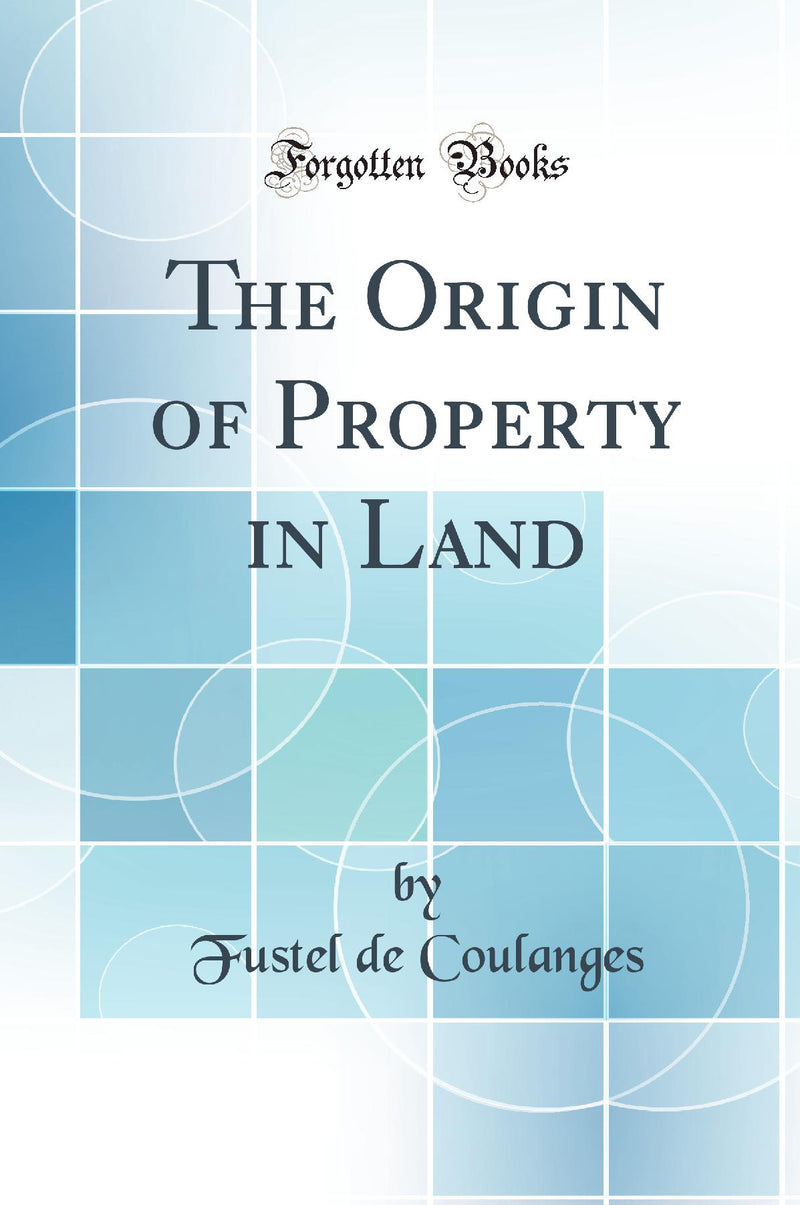 The Origin of Property in Land (Classic Reprint)