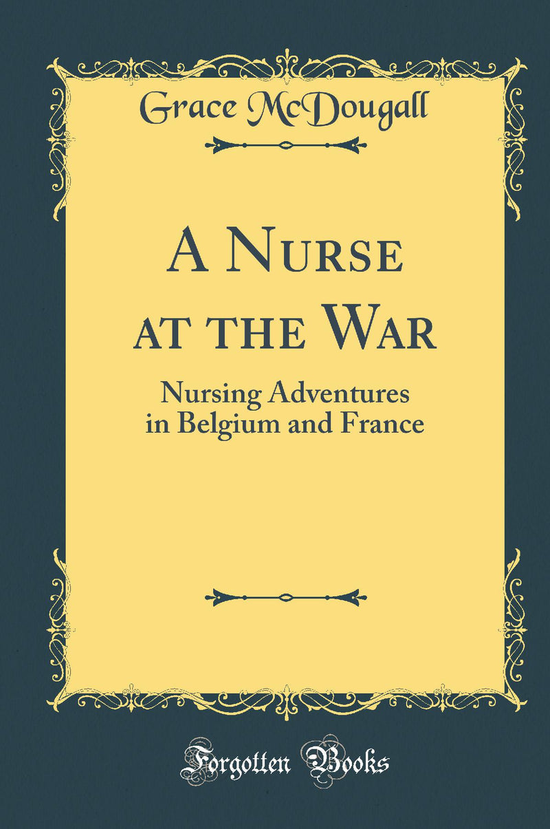 A Nurse at the War: Nursing Adventures in Belgium and France (Classic Reprint)