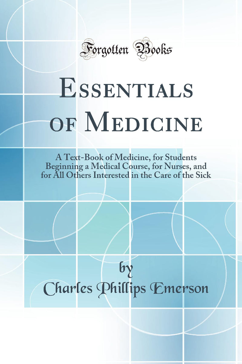 Essentials of Medicine: A Text-Book of Medicine, for Students Beginning a Medical Course, for Nurses, and for All Others Interested in the Care of the Sick (Classic Reprint)