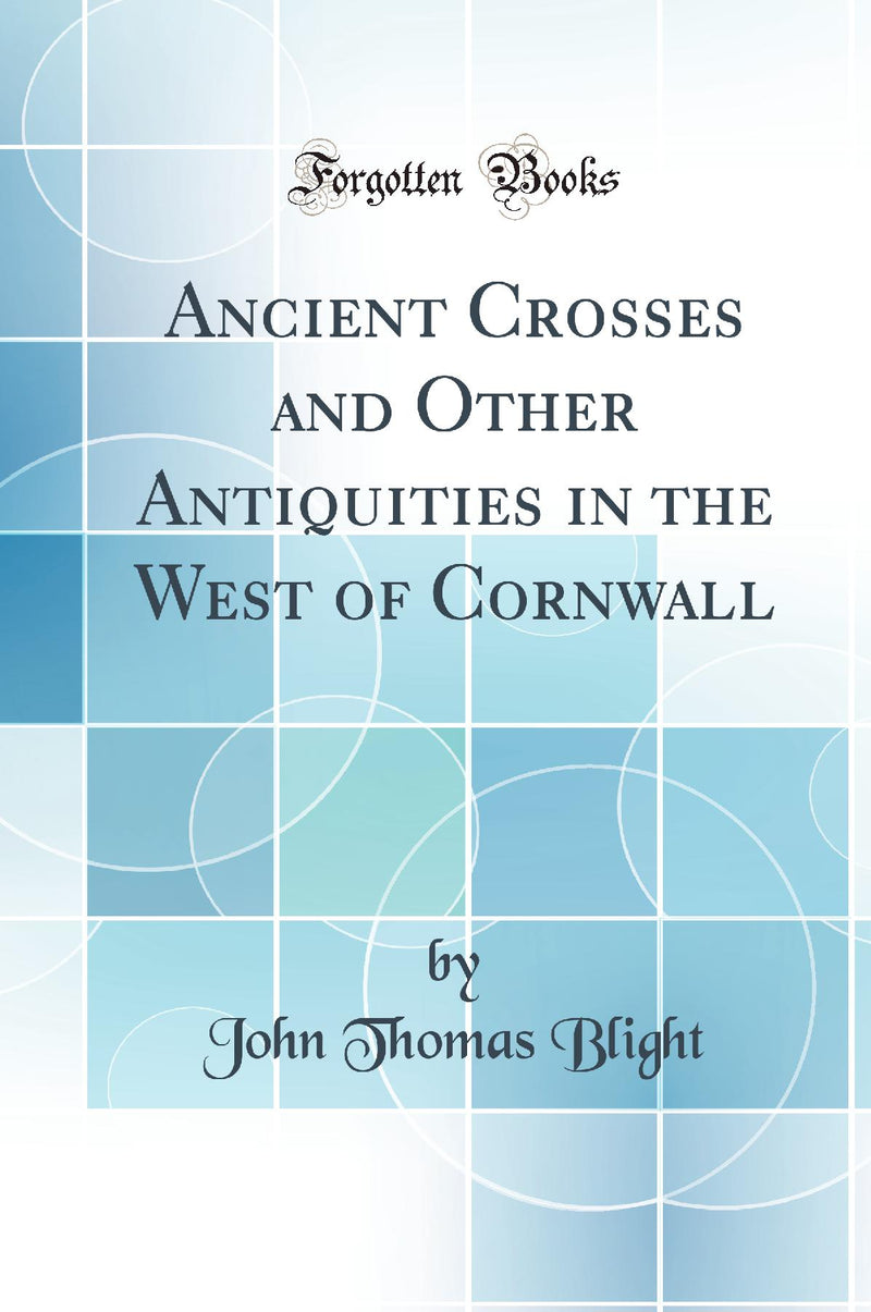 Ancient Crosses and Other Antiquities in the West of Cornwall (Classic Reprint)