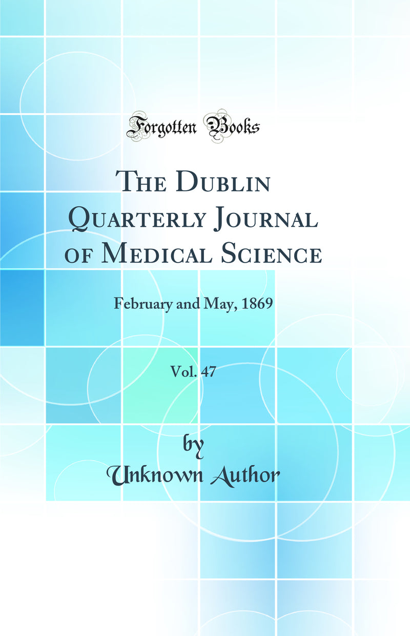 The Dublin Quarterly Journal of Medical Science, Vol. 47: February and May, 1869 (Classic Reprint)